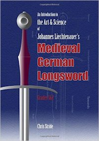 An Introduction to the Art & Science of Johannes Liechtenauer's Medieval German Longsword Grades 1&2 - C. Stride